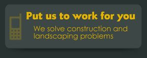 Put us to work for you | We solve construction and landscaping problems